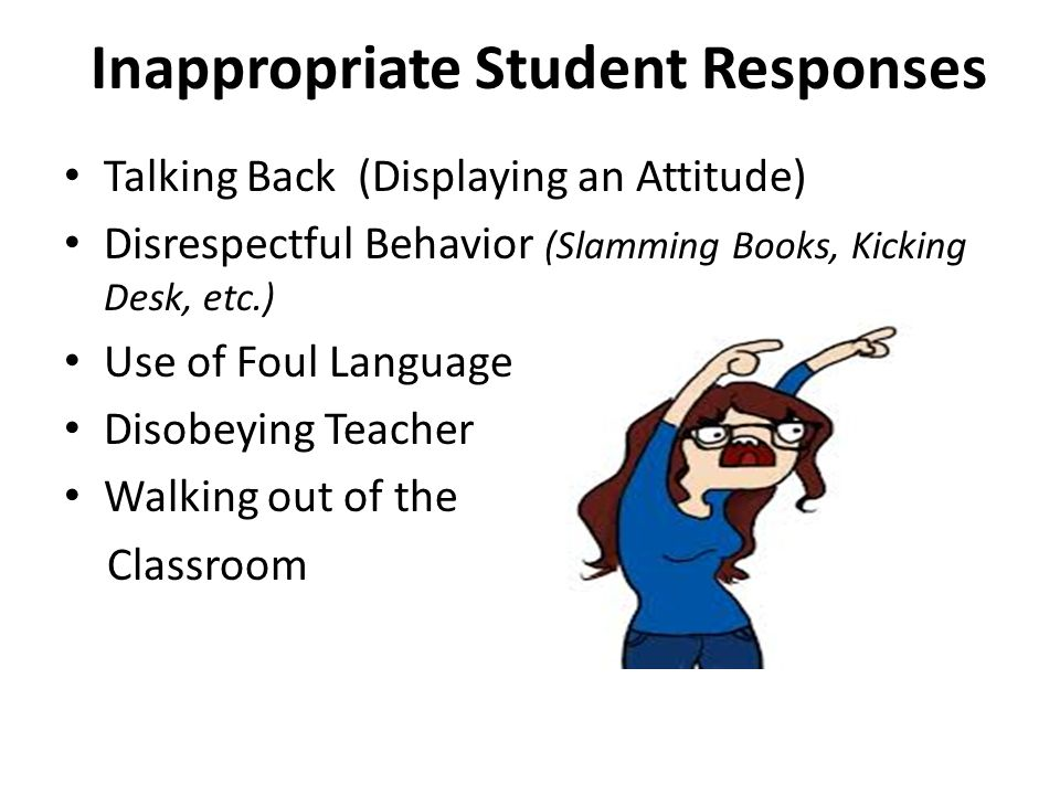 Inappropriate Student Responses Talking Back (Displaying an Attitude) Disrespectful Behavior (Slamming Books, Kicking Desk, etc.) Use of Foul Language Disobeying Teacher Walking out of the Classroom