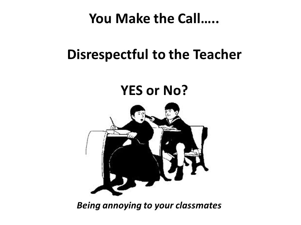 You Make the Call….. Disrespectful to the Teacher YES or No Being annoying to your classmates