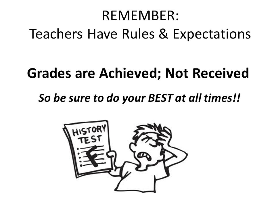 REMEMBER: Teachers Have Rules & Expectations Grades are Achieved; Not Received So be sure to do your BEST at all times!!