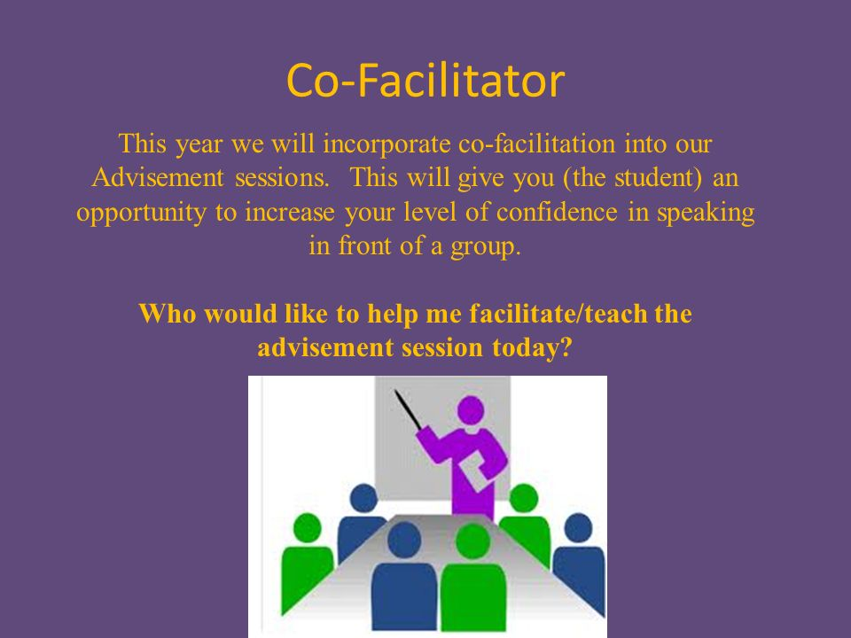 Co-Facilitator This year we will incorporate co-facilitation into our Advisement sessions.