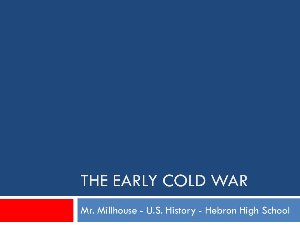 THE EARLY COLD WAR Mr. Millhouse - U.S. History - Hebron High School