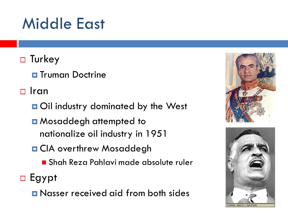 Middle East  Turkey  Truman Doctrine  Iran  Oil industry dominated by the West  Mosaddegh attempted to nationalize oil industry in 1951  CIA overthrew Mosaddegh Shah Reza Pahlavi made absolute ruler  Egypt  Nasser received aid from both sides