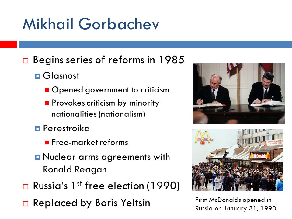 Mikhail Gorbachev  Begins series of reforms in 1985  Glasnost Opened government to criticism Provokes criticism by minority nationalities (nationalism)  Perestroika Free-market reforms  Nuclear arms agreements with Ronald Reagan  Russia's 1 st free election (1990)  Replaced by Boris Yeltsin First McDonalds opened in Russia on January 31, 1990