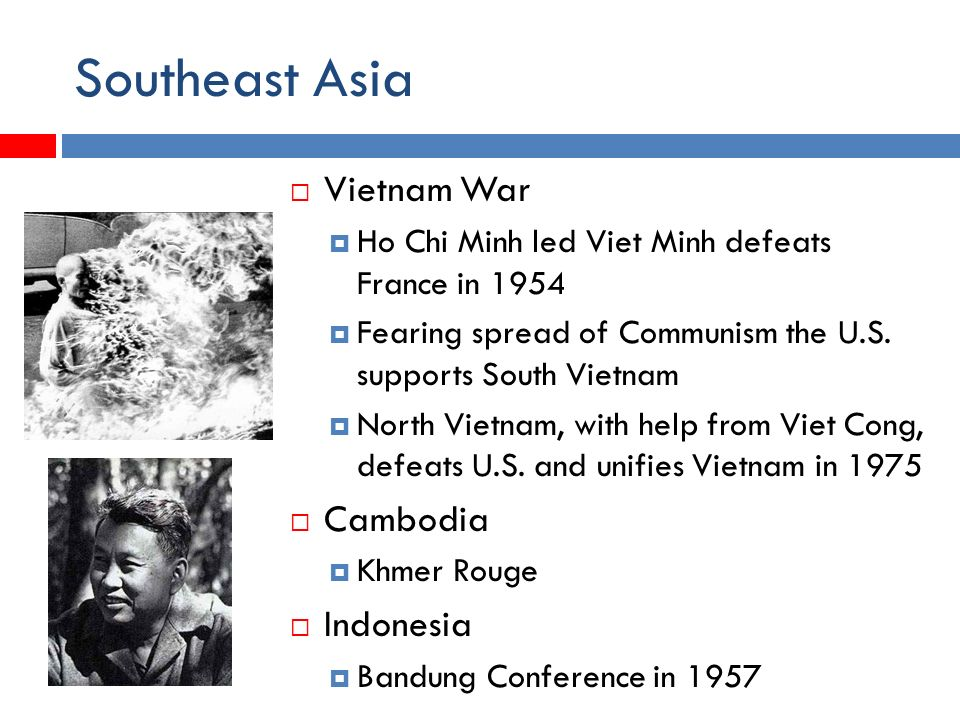 Southeast Asia  Vietnam War  Ho Chi Minh led Viet Minh defeats France in 1954  Fearing spread of Communism the U.S.