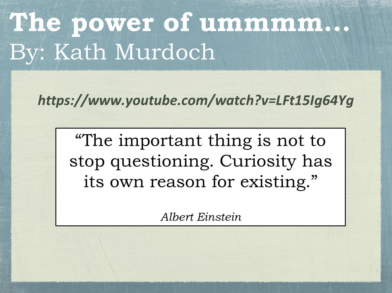 "The power of ummmm... By: Kath Murdoch https://www.youtube.com/watch?v=LFt15Ig64Yg ""The important thing is not to stop questioning. Curiosity has its"