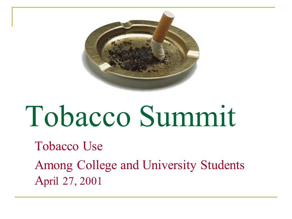 Tobacco Summit Tobacco Use Among College and University Students A pril 27, 2001