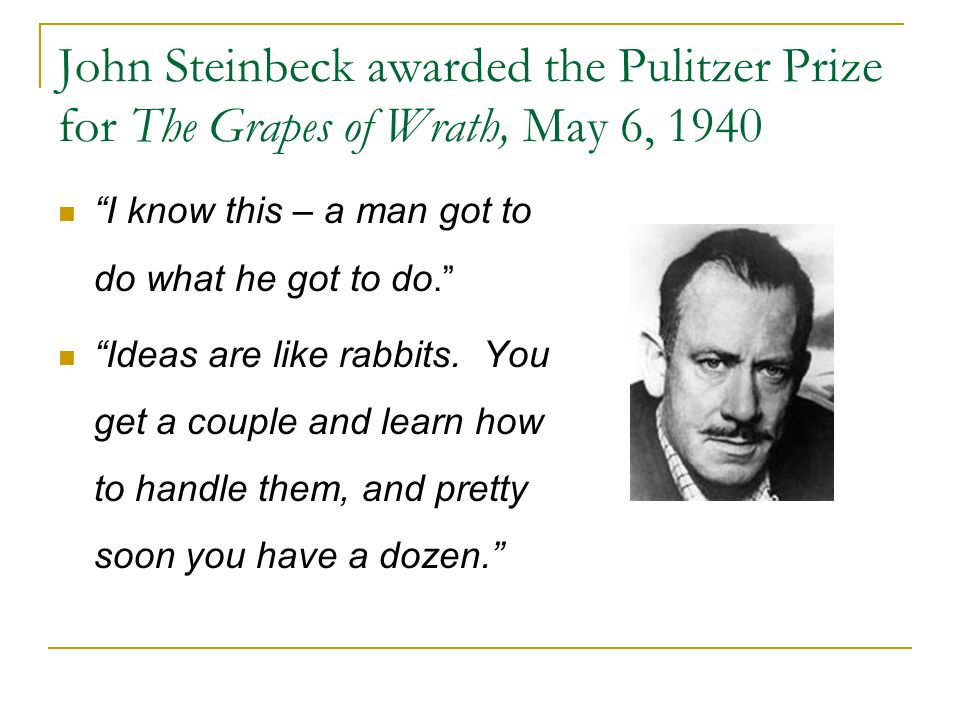 John Steinbeck awarded the Pulitzer Prize for The Grapes of Wrath, May 6, 1940 I know this – a man got to do what he got to do. Ideas are like rabbits.