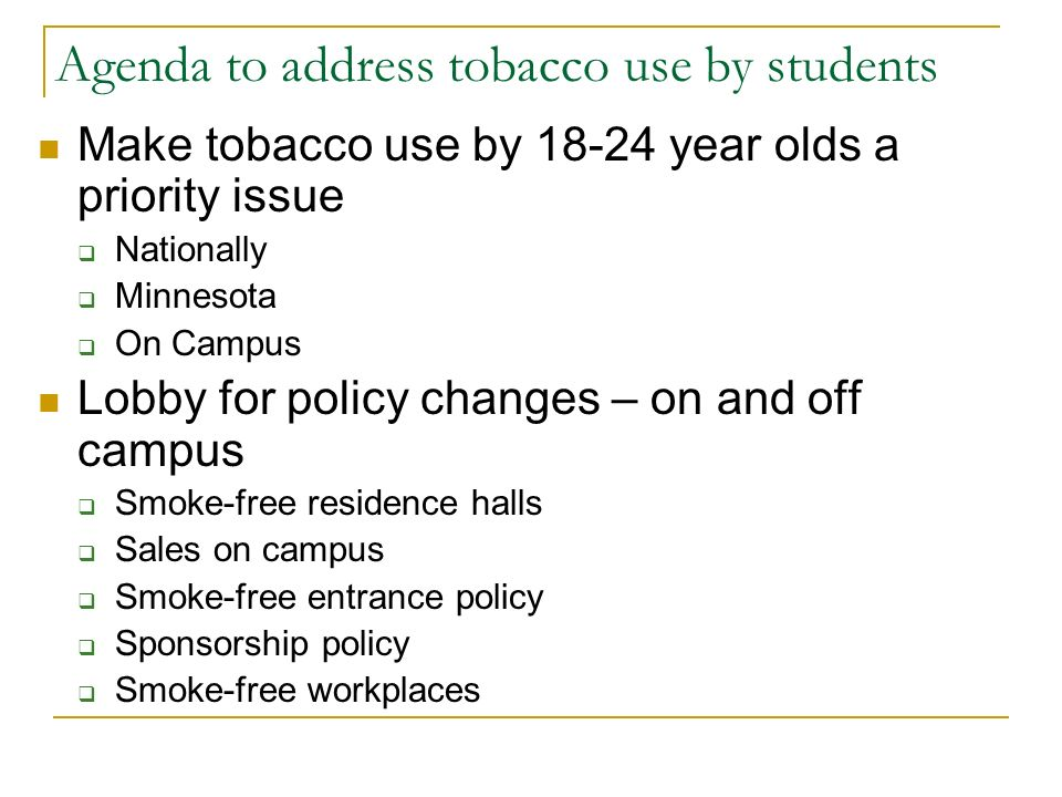 Agenda to address tobacco use by students Make tobacco use by 18-24 year olds a priority issue  Nationally  Minnesota  On Campus Lobby for policy changes – on and off campus  Smoke-free residence halls  Sales on campus  Smoke-free entrance policy  Sponsorship policy  Smoke-free workplaces