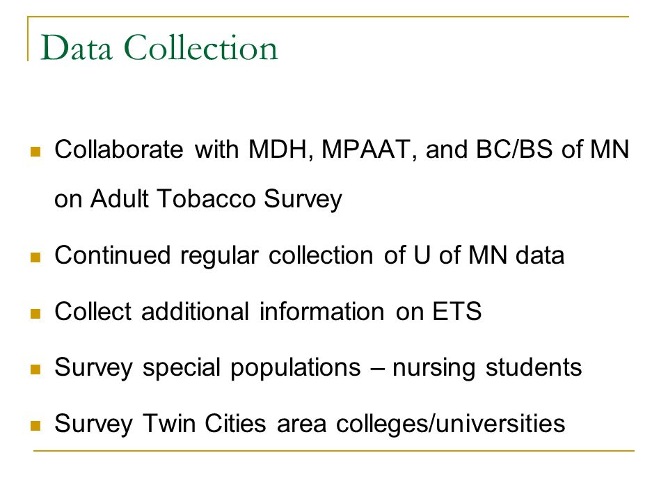 Data Collection Collaborate with MDH, MPAAT, and BC/BS of MN on Adult Tobacco Survey Continued regular collection of U of MN data Collect additional information on ETS Survey special populations – nursing students Survey Twin Cities area colleges/universities