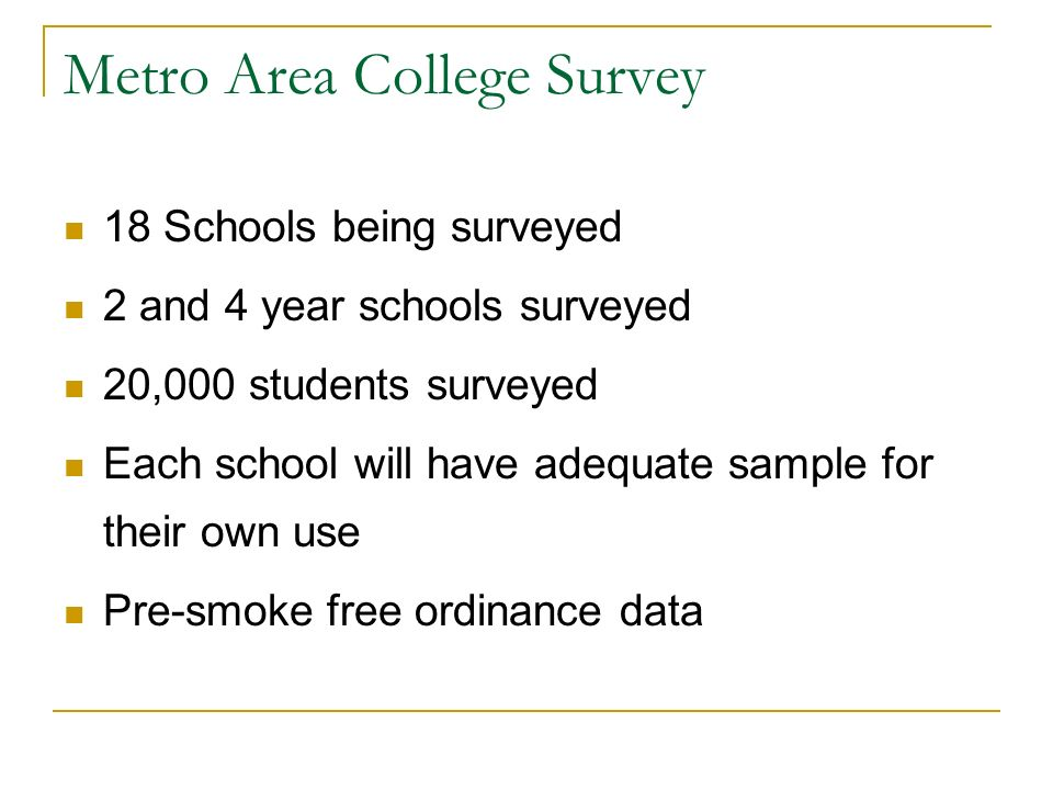 Metro Area College Survey 18 Schools being surveyed 2 and 4 year schools surveyed 20,000 students surveyed Each school will have adequate sample for their own use Pre-smoke free ordinance data