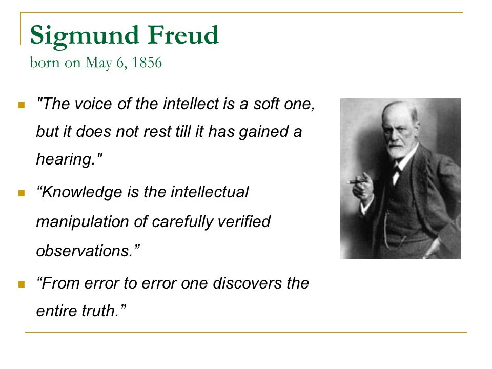 Sigmund Freud born on May 6, 1856 The voice of the intellect is a soft one, but it does not rest till it has gained a hearing. Knowledge is the intellectual manipulation of carefully verified observations. From error to error one discovers the entire truth.