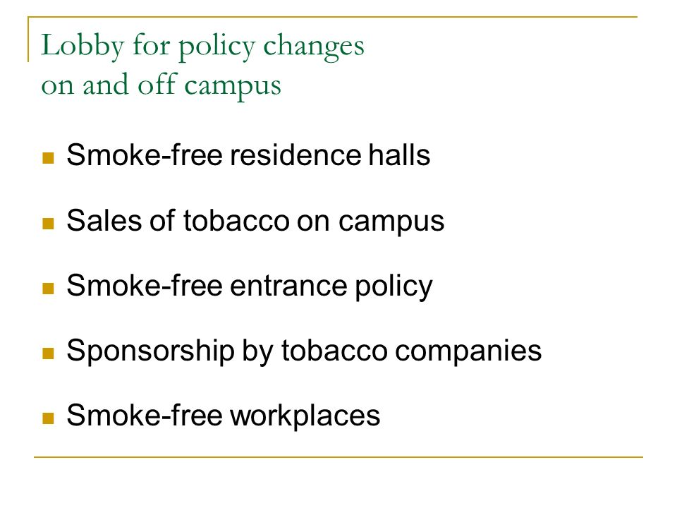 Lobby for policy changes on and off campus Smoke-free residence halls Sales of tobacco on campus Smoke-free entrance policy Sponsorship by tobacco companies Smoke-free workplaces