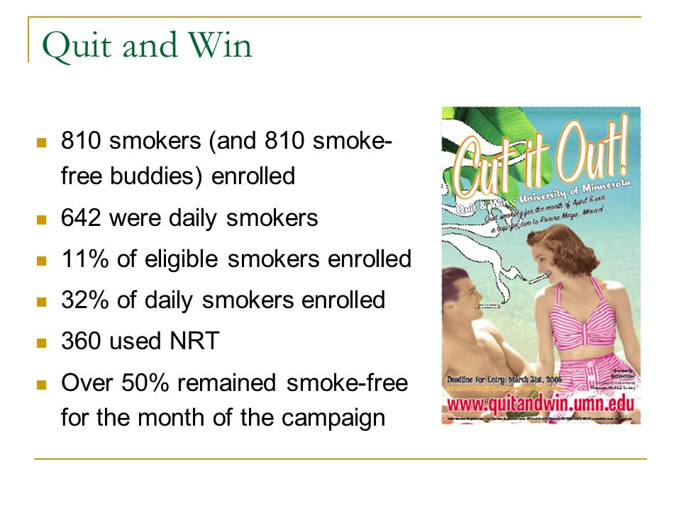 810 smokers (and 810 smoke- free buddies) enrolled 642 were daily smokers 11% of eligible smokers enrolled 32% of daily smokers enrolled 360 used NRT Over 50% remained smoke-free for the month of the campaign