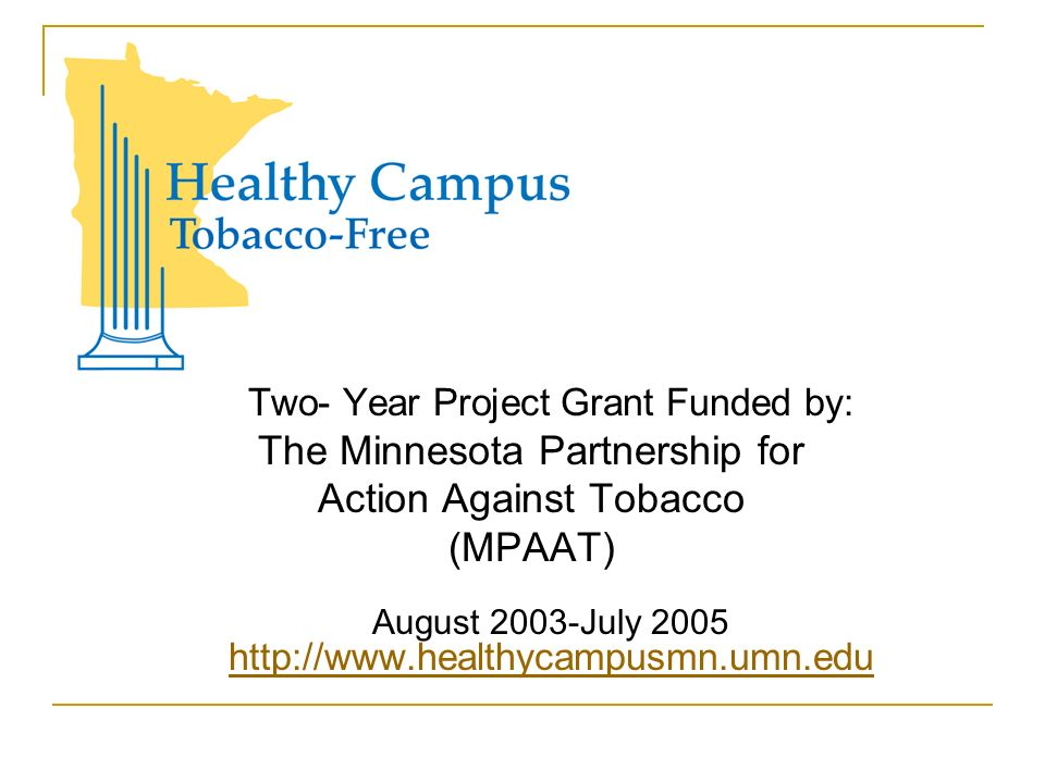 Two- Year Project Grant Funded by: The Minnesota Partnership for Action Against Tobacco (MPAAT) August 2003-July 2005 http://www.healthycampusmn.umn.edu http://www.healthycampusmn.umn.edu