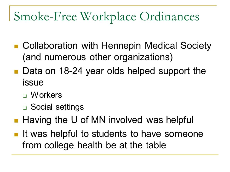 Smoke-Free Workplace Ordinances Collaboration with Hennepin Medical Society (and numerous other organizations) Data on 18-24 year olds helped support the issue  Workers  Social settings Having the U of MN involved was helpful It was helpful to students to have someone from college health be at the table
