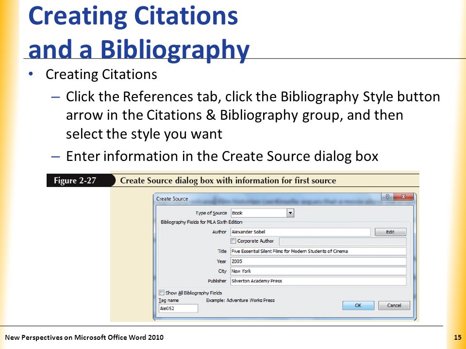 XP Creating Citations and a Bibliography Creating Citations – Click the References tab, click the Bibliography Style button arrow in the Citations & Bibliography group, and then select the style you want – Enter information in the Create Source dialog box New Perspectives on Microsoft Office Word