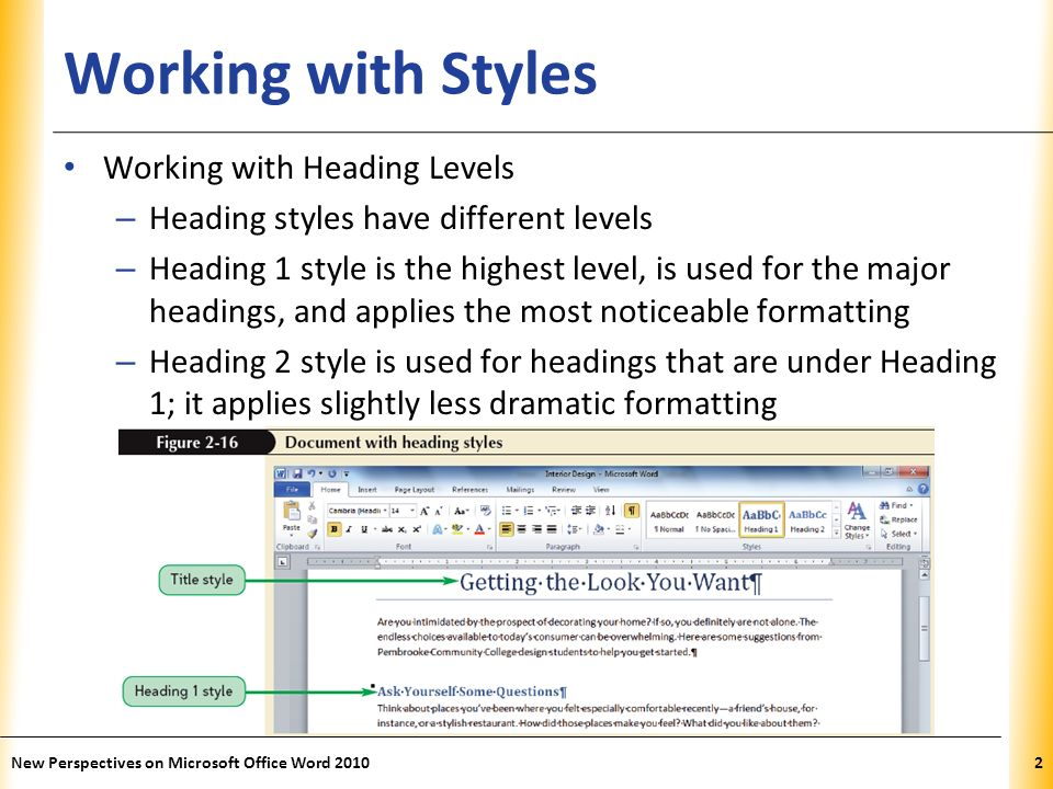 XP Working with Styles Working with Heading Levels – Heading styles have different levels – Heading 1 style is the highest level, is used for the major headings, and applies the most noticeable formatting – Heading 2 style is used for headings that are under Heading 1; it applies slightly less dramatic formatting New Perspectives on Microsoft Office Word 20102