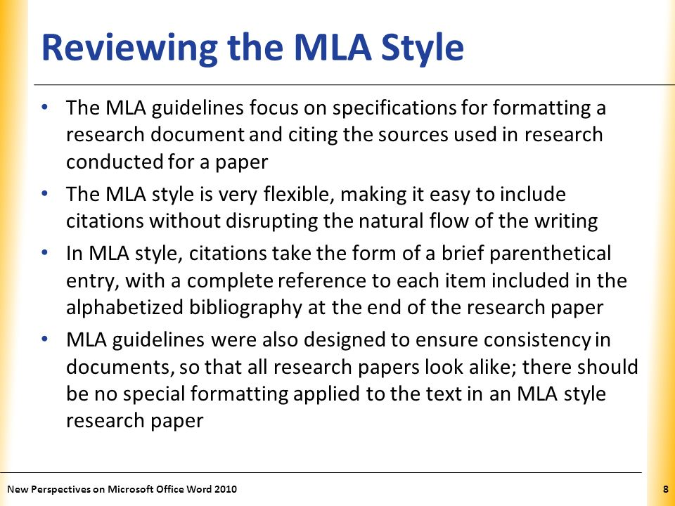 XP Reviewing the MLA Style The MLA guidelines focus on specifications for formatting a research document and citing the sources used in research conducted for a paper The MLA style is very flexible, making it easy to include citations without disrupting the natural flow of the writing In MLA style, citations take the form of a brief parenthetical entry, with a complete reference to each item included in the alphabetized bibliography at the end of the research paper MLA guidelines were also designed to ensure consistency in documents, so that all research papers look alike; there should be no special formatting applied to the text in an MLA style research paper New Perspectives on Microsoft Office Word 20108