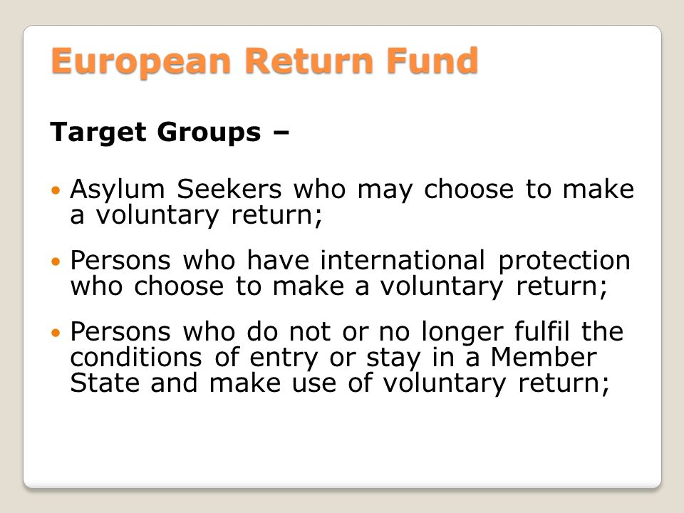 European Return Fund Target Groups – Asylum Seekers who may choose to make a voluntary return; Persons who have international protection who choose to make a voluntary return; Persons who do not or no longer fulfil the conditions of entry or stay in a Member State and make use of voluntary return;