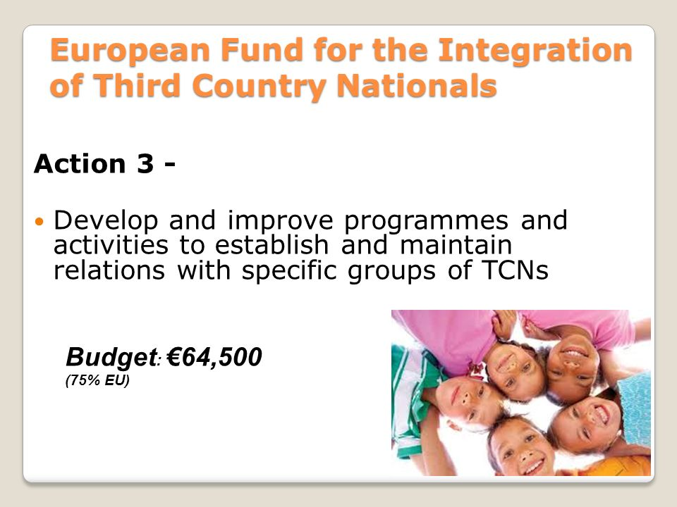 European Fund for the Integration of Third Country Nationals Action 3 - Develop and improve programmes and activities to establish and maintain relations with specific groups of TCNs Budget : €64,500 (75% EU)