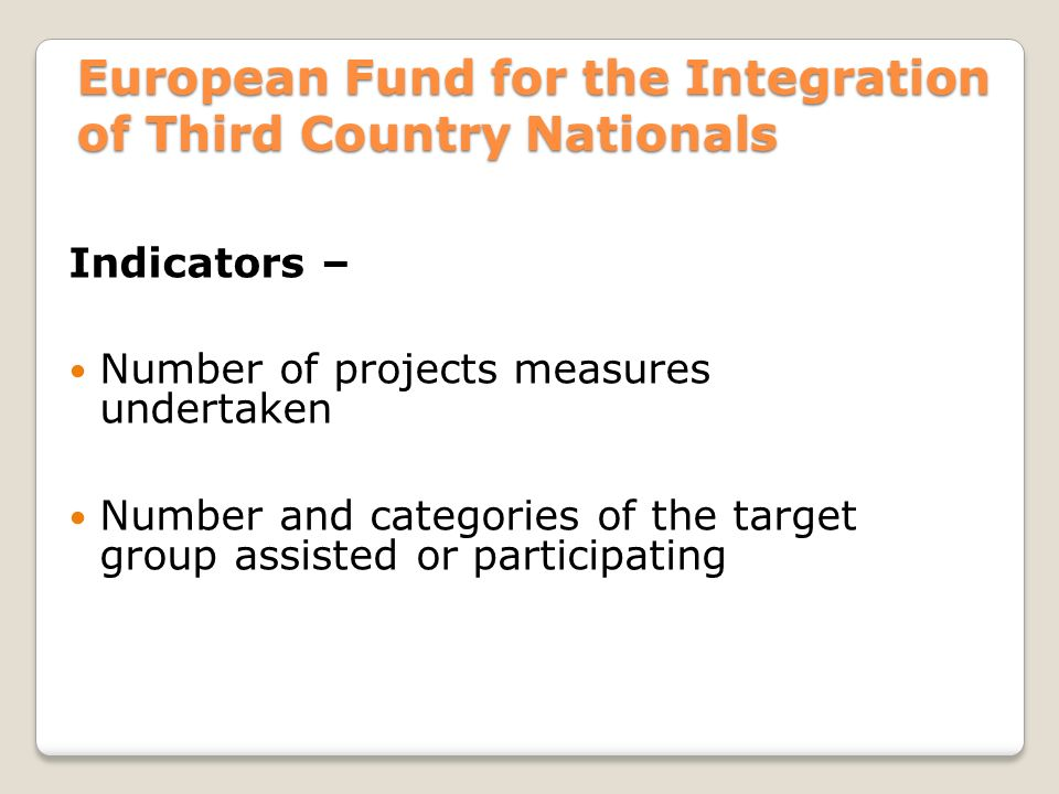 European Fund for the Integration of Third Country Nationals Indicators – Number of projects measures undertaken Number and categories of the target group assisted or participating