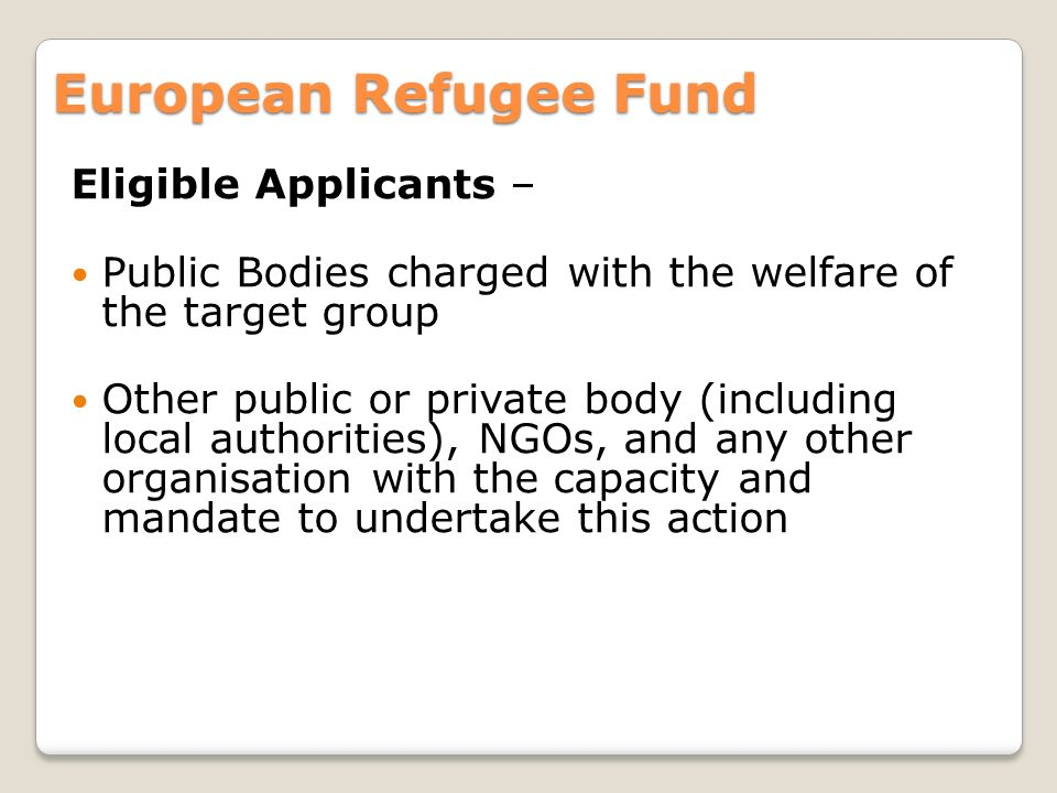Eligible Applicants – Public Bodies charged with the welfare of the target group Other public or private body (including local authorities), NGOs, and any other organisation with the capacity and mandate to undertake this action