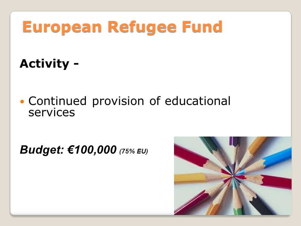 European Refugee Fund Activity - Continued provision of educational services Budget: €100,000 (75% EU)