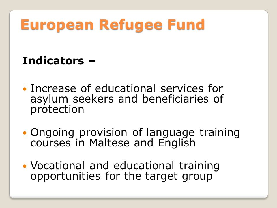 European Refugee Fund Indicators – Increase of educational services for asylum seekers and beneficiaries of protection Ongoing provision of language training courses in Maltese and English Vocational and educational training opportunities for the target group