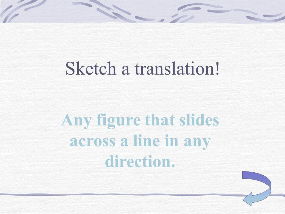 Sketch a reflection! Any figure that flips across a line.