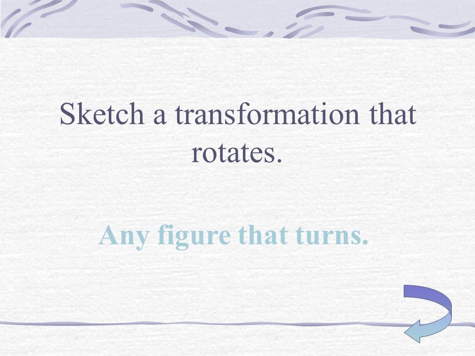 Sketch a rotation! Any figure that turns around a single point or vertex.