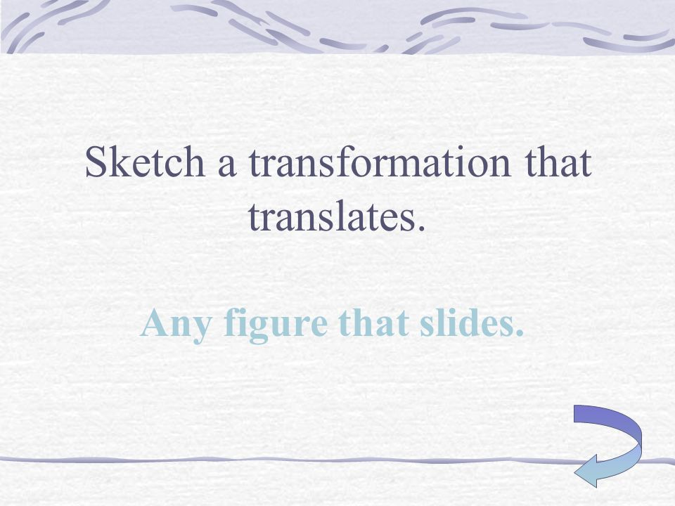 Sketch a transformation that rotates. Any figure that turns.