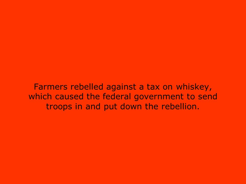 Farmers rebelled against a tax on whiskey, which caused the federal government to send troops in and put down the rebellion.