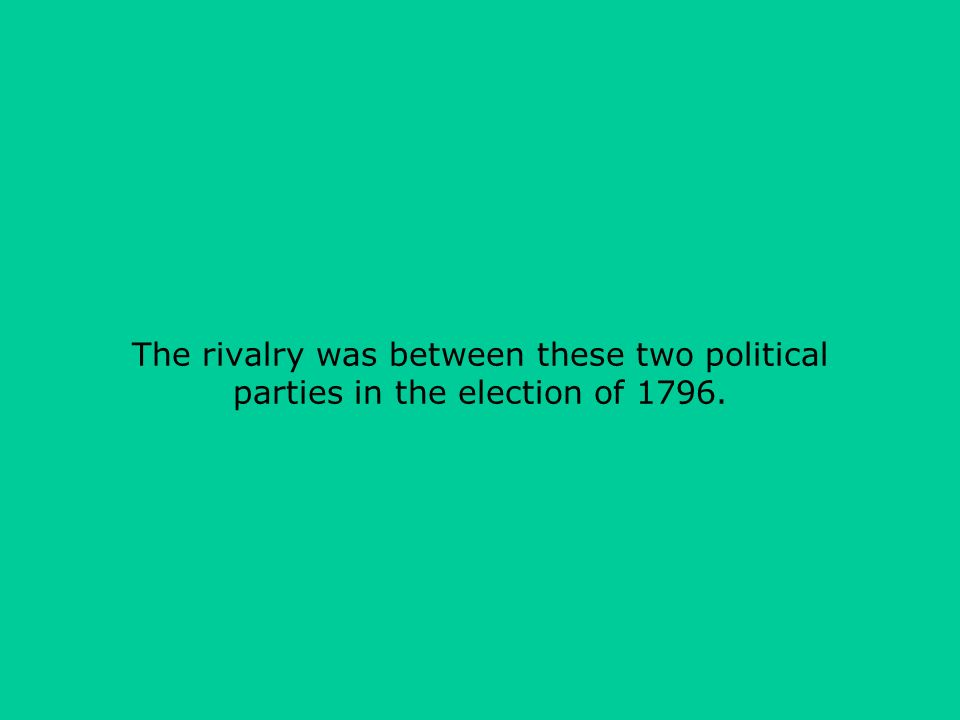 The rivalry was between these two political parties in the election of 1796.