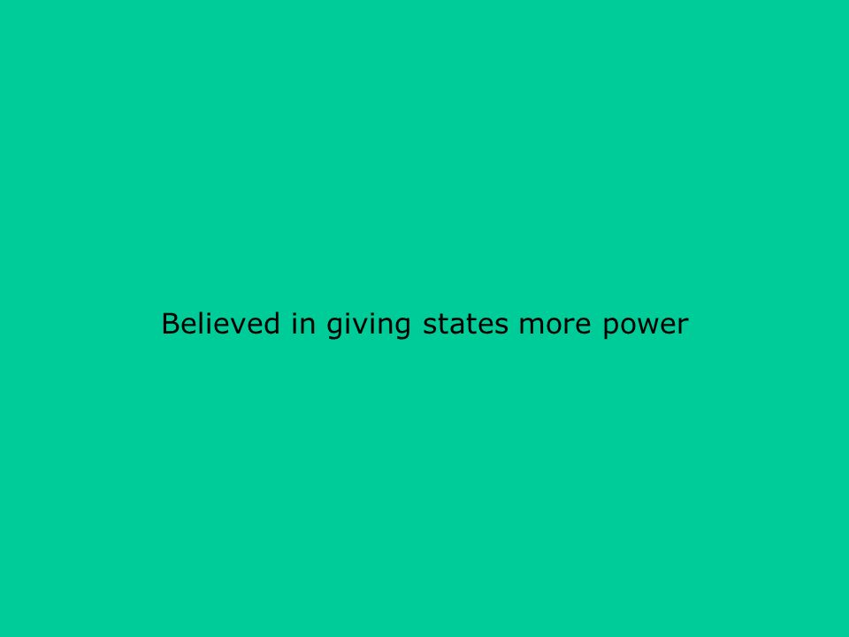 Believed in giving states more power