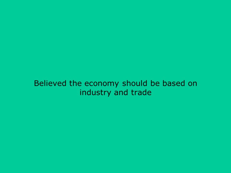 Believed the economy should be based on industry and trade