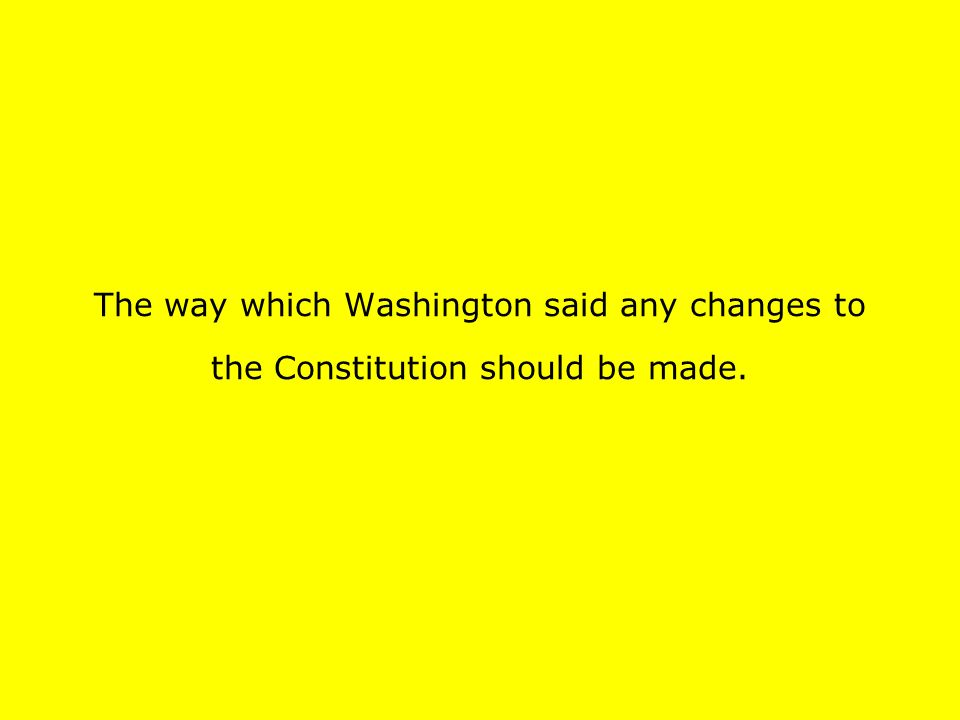 The way which Washington said any changes to the Constitution should be made.