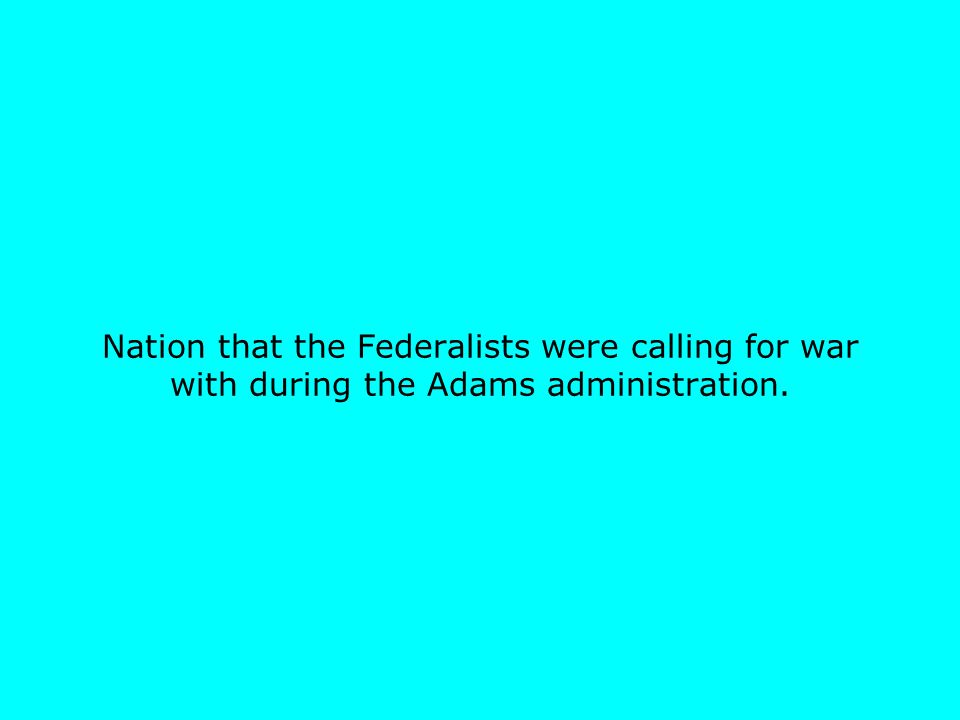 Nation that the Federalists were calling for war with during the Adams administration.