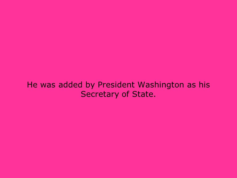 He was added by President Washington as his Secretary of State.