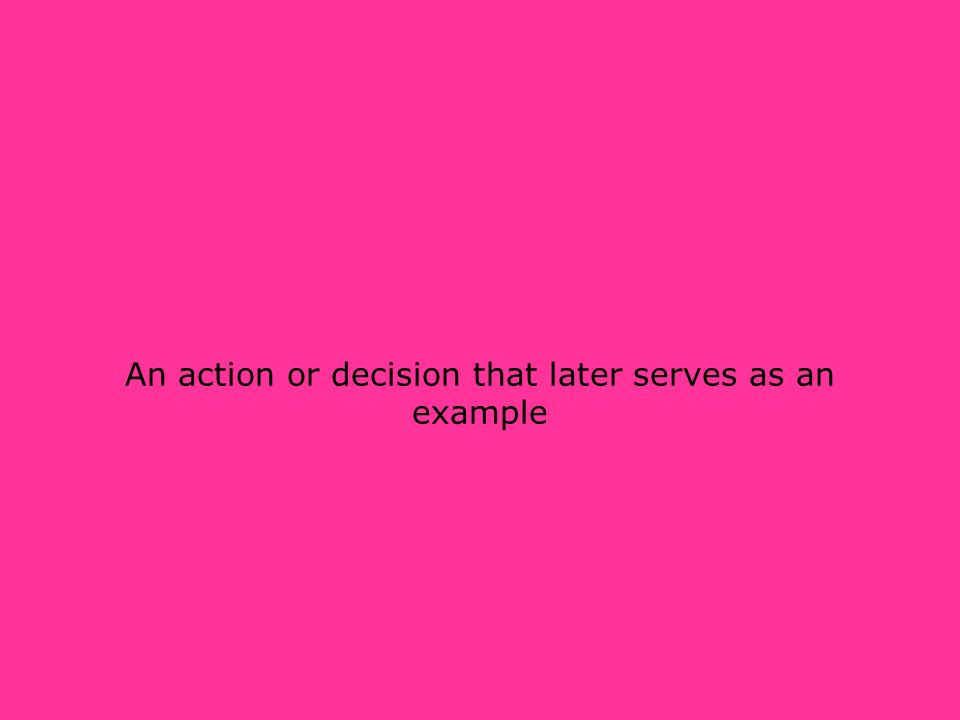 An action or decision that later serves as an example