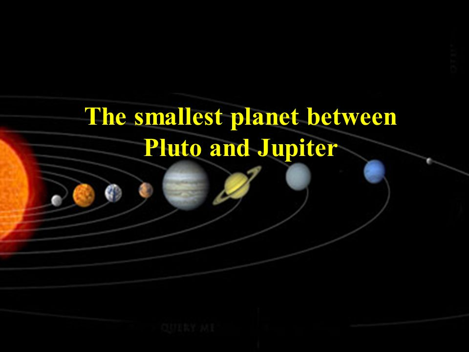 The smallest planet between Pluto and Jupiter The smallest planet between Jupiter and Pluto