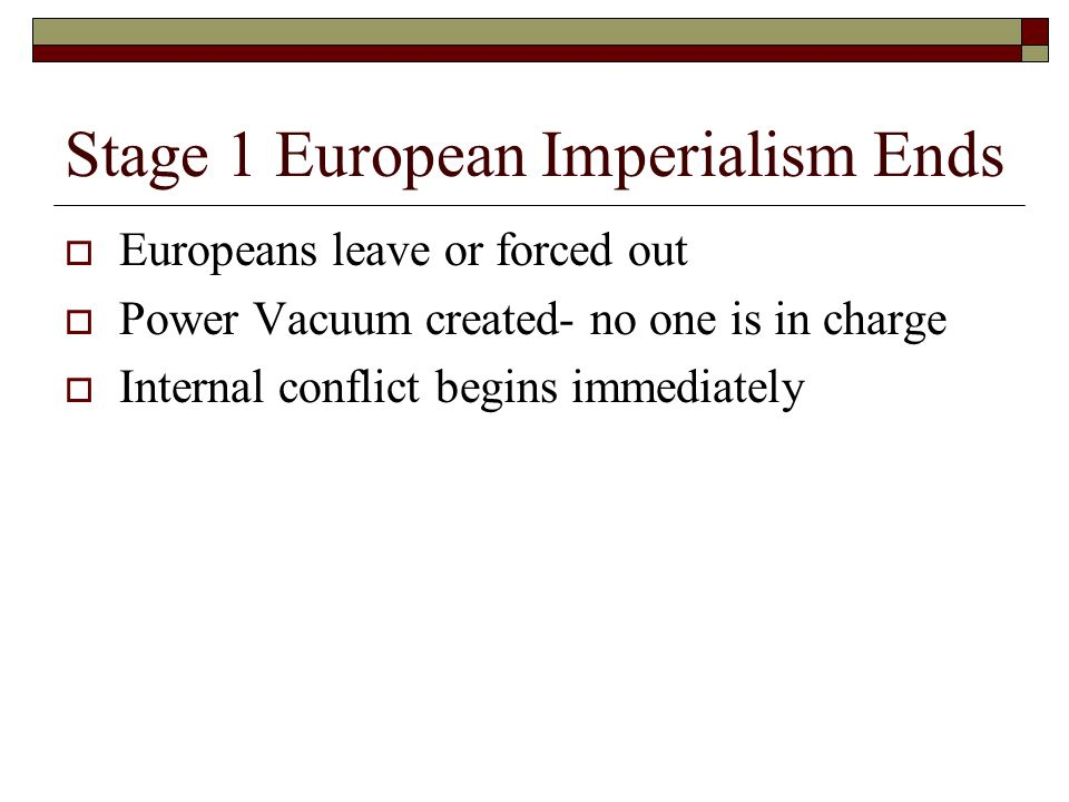 Stage 1 European Imperialism Ends  Europeans leave or forced out  Power Vacuum created- no one is in charge  Internal conflict begins immediately
