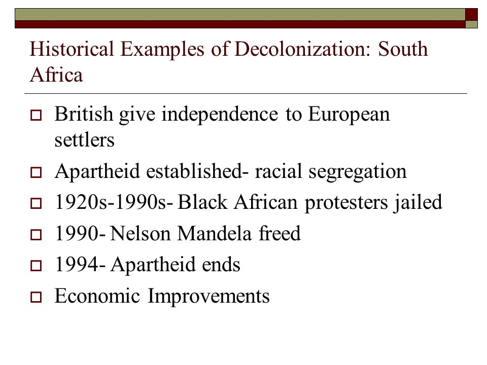 Historical Examples of Decolonization: South Africa  British give independence to European settlers  Apartheid established- racial segregation  1920s-1990s- Black African protesters jailed  Nelson Mandela freed  Apartheid ends  Economic Improvements
