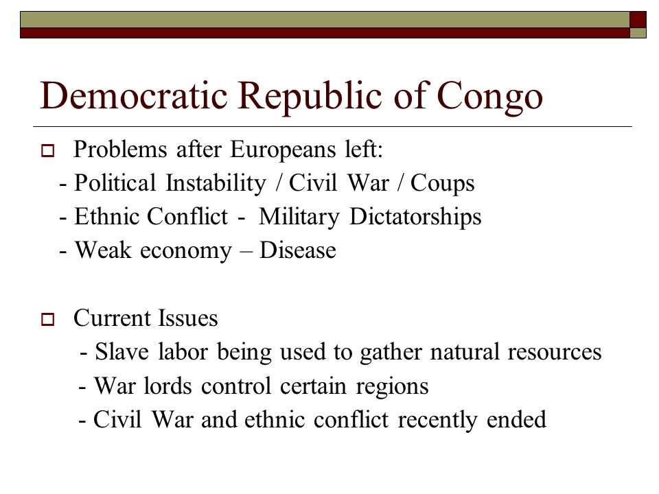 Democratic Republic of Congo  Problems after Europeans left: - Political Instability / Civil War / Coups - Ethnic Conflict - Military Dictatorships - Weak economy – Disease  Current Issues - Slave labor being used to gather natural resources - War lords control certain regions - Civil War and ethnic conflict recently ended