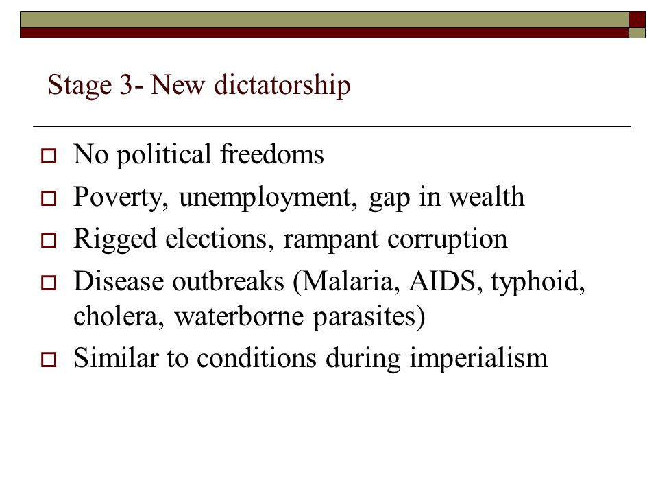 Stage 3- New dictatorship  No political freedoms  Poverty, unemployment, gap in wealth  Rigged elections, rampant corruption  Disease outbreaks (Malaria, AIDS, typhoid, cholera, waterborne parasites)  Similar to conditions during imperialism