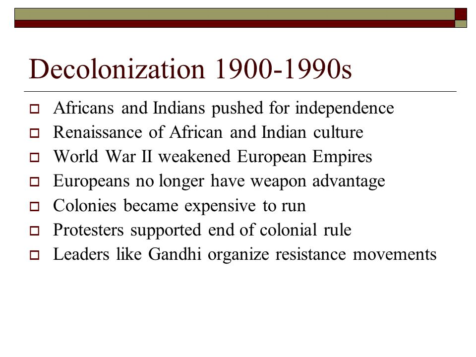 Decolonization s  Africans and Indians pushed for independence  Renaissance of African and Indian culture  World War II weakened European Empires  Europeans no longer have weapon advantage  Colonies became expensive to run  Protesters supported end of colonial rule  Leaders like Gandhi organize resistance movements