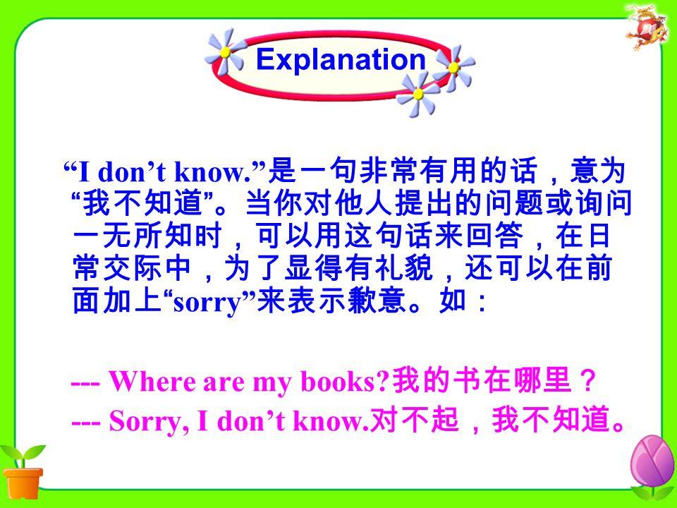 I don't know. 是一句非常有用的话,意为 我不知道 。当你对他人提出的问题或询问 一无所知时,可以用这句话来回答,在日 常交际中,为了显得有礼貌,还可以在前 面加上 sorry 来表示歉意。如: --- Where are my books.