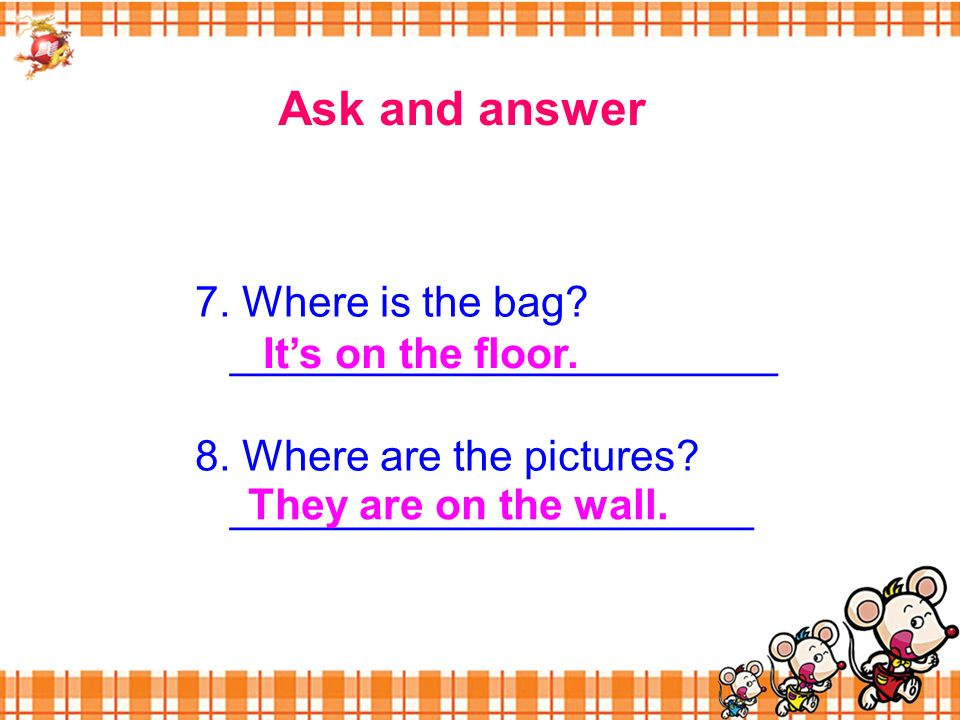 Ask and answer 7. Where is the bag. _______________________ 8.