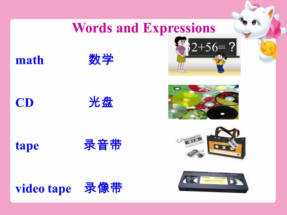Words and Expressions math 数学 CD 光盘 tape 录音带 video tape 录像带 32+56= ?
