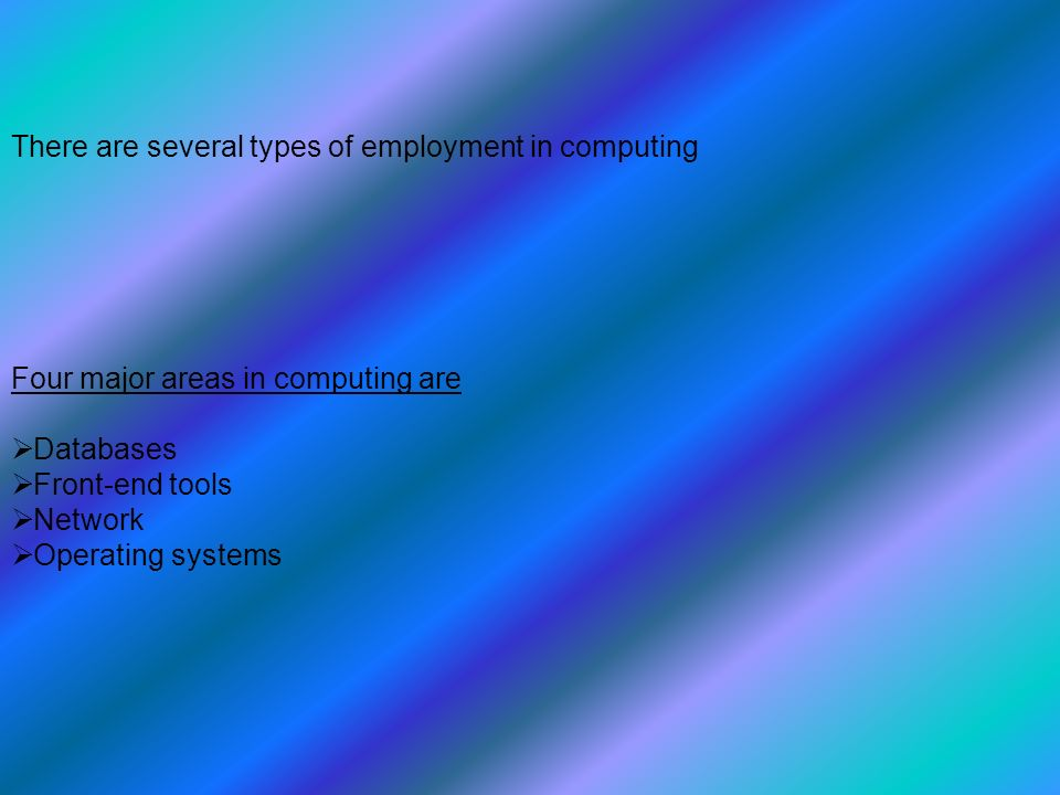 There are several types of employment in computing Four major areas in computing are  Databases  Front-end tools  Network  Operating systems