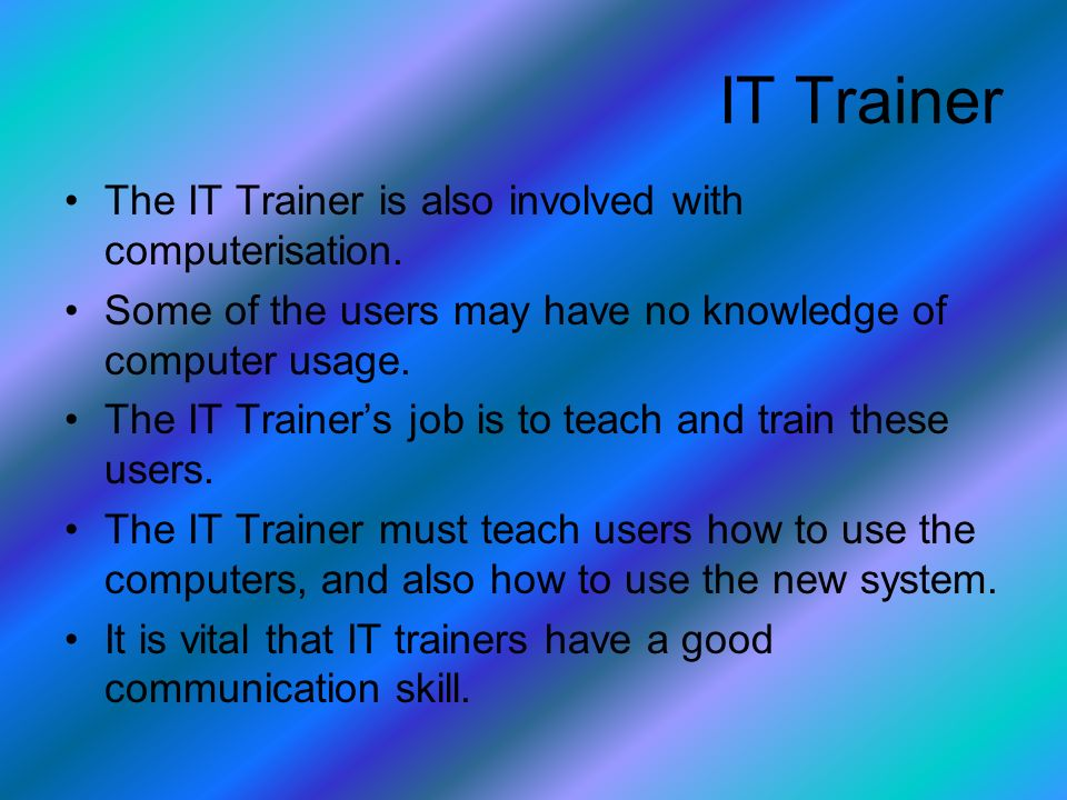 The IT Trainer is also involved with computerisation.
